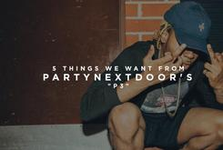 "5 Things We Want From PartyNextDoor's ""P3"""
